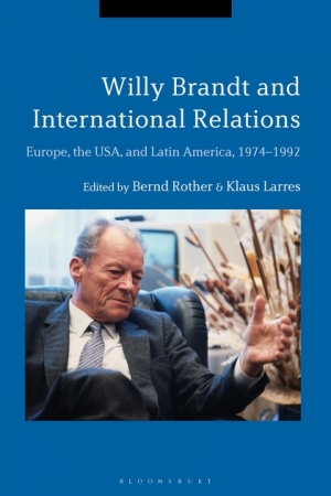Cover: Bernd Rother and Klaus Larres (Eds.): Willy Brandt and International Relations. Europe, the USA, and Latin America, 1974–1992, (London: Bloomsbury Academic, 2018)